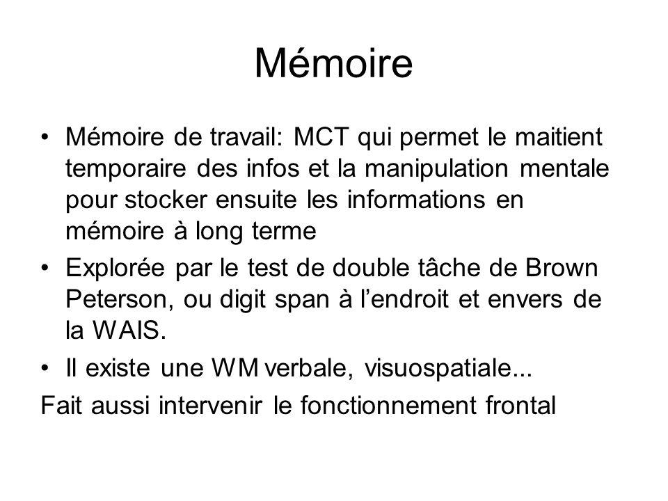 Mémoire Mémoire de travail: MCT qui permet le maitient temporaire des infos et la manipulation mentale pour stocker ensuite les informations en mémoire à long terme Explorée par le test de double tâche de Brown Peterson, ou digit span à lendroit et envers de la WAIS.