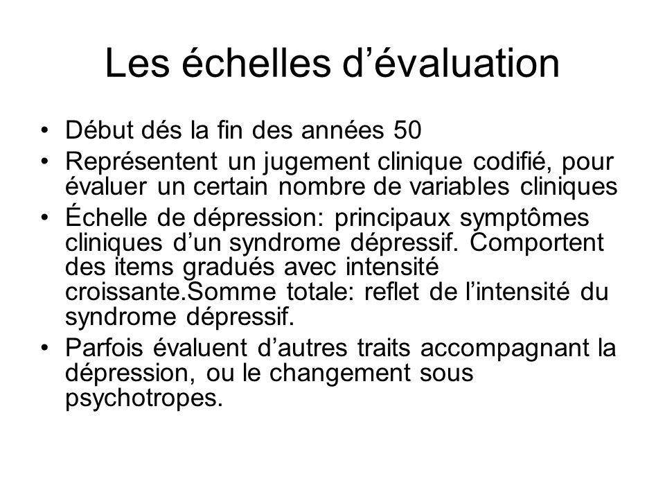 Les échelles dévaluation Début dés la fin des années 50 Représentent un jugement clinique codifié, pour évaluer un certain nombre de variables cliniques Échelle de dépression: principaux symptômes cliniques dun syndrome dépressif.