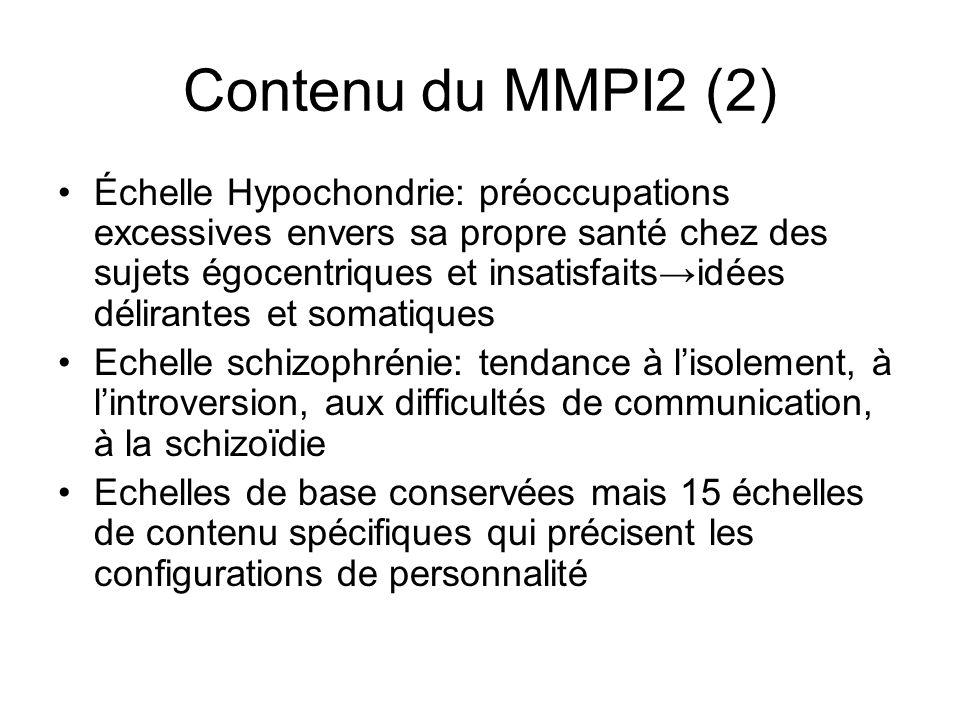 Contenu du MMPI2 (2) Échelle Hypochondrie: préoccupations excessives envers sa propre santé chez des sujets égocentriques et insatisfaitsidées délirantes et somatiques Echelle schizophrénie: tendance à lisolement, à lintroversion, aux difficultés de communication, à la schizoïdie Echelles de base conservées mais 15 échelles de contenu spécifiques qui précisent les configurations de personnalité