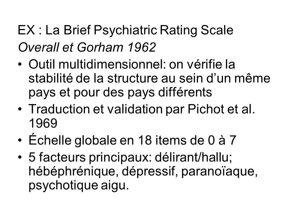 EX : La Brief Psychiatric Rating Scale Overall et Gorham 1962 Outil multidimensionnel: on vérifie la stabilité de la structure au sein dun même pays et pour des pays différents Traduction et validation par Pichot et al.