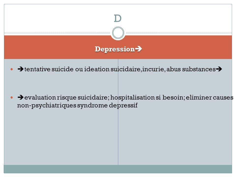 Depression tentative suicide ou ideation suicidaire,incurie, abus substances evaluation risque suicidaire; hospitalisation si besoin; eliminer causes non-psychiatriques syndrome depressif D