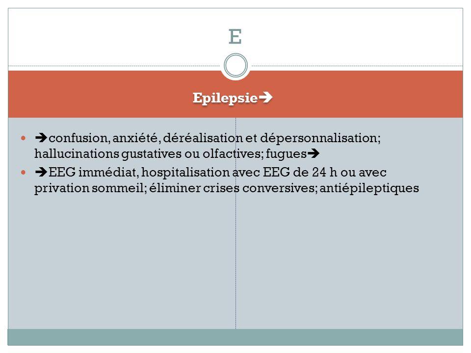 Epilepsie confusion, anxiété, déréalisation et dépersonnalisation; hallucinations gustatives ou olfactives; fugues EEG immédiat, hospitalisation avec EEG de 24 h ou avec privation sommeil; éliminer crises conversives; antiépileptiques E