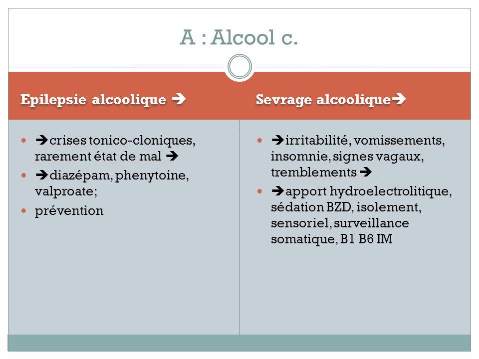 Epilepsie alcoolique Sevrage alcoolique crises tonico-cloniques, rarement état de mal diazépam, phenytoine, valproate; prévention irritabilité, vomiss