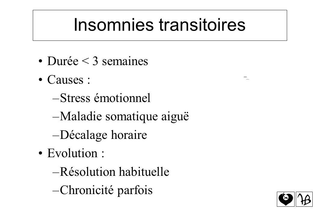 Insomnies transitoires Durée < 3 semaines Causes : –Stress émotionnel –Maladie somatique aiguë –Décalage horaire Evolution : –Résolution habituelle –C
