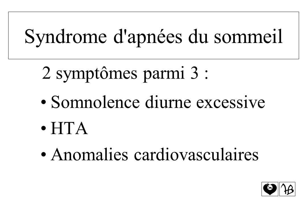 Somnolence diurne excessive HTA Anomalies cardiovasculaires 2 symptômes parmi 3 : Syndrome d'apnées du sommeil