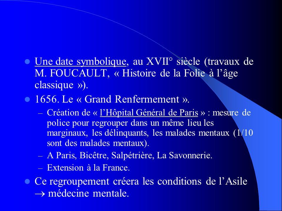 Une date symbolique, au XVII° siècle (travaux de M. FOUCAULT, « Histoire de la Folie à lâge classique »). 1656. Le « Grand Renfermement ». – Création