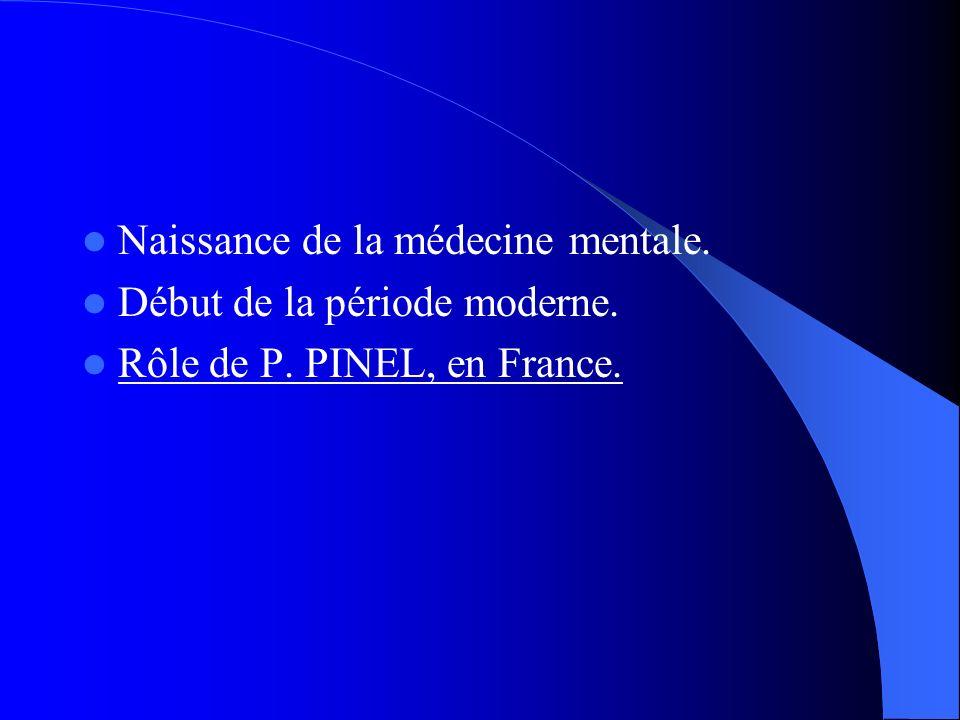 Naissance de la médecine mentale. Début de la période moderne. Rôle de P. PINEL, en France.
