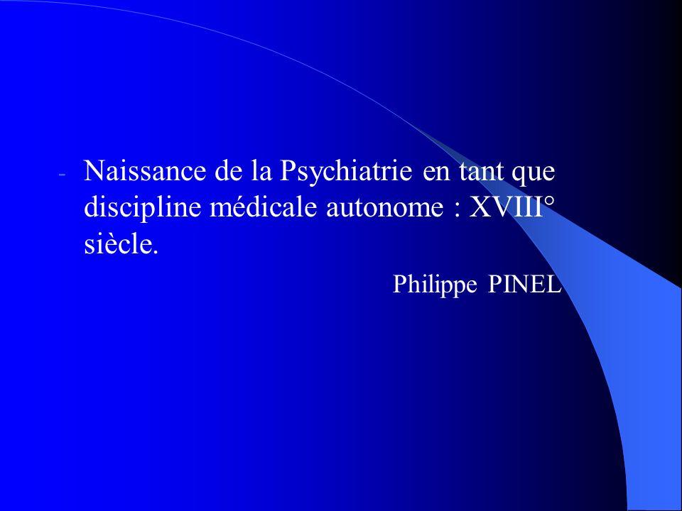 - Naissance de la Psychiatrie en tant que discipline médicale autonome : XVIII° siècle.