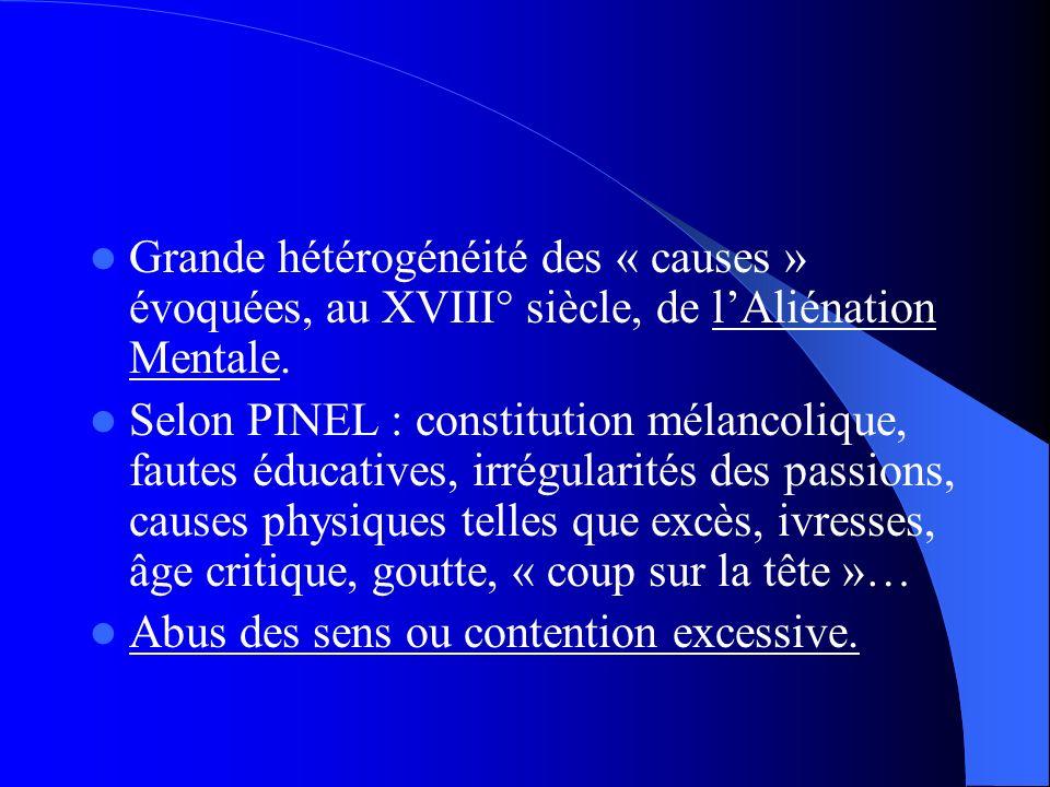 Grande hétérogénéité des « causes » évoquées, au XVIII° siècle, de lAliénation Mentale. Selon PINEL : constitution mélancolique, fautes éducatives, ir
