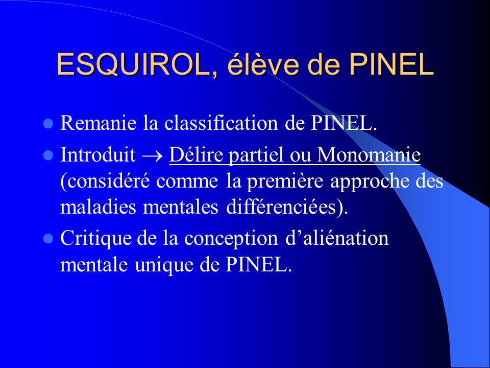 ESQUIROL, élève de PINEL Remanie la classification de PINEL. Introduit Délire partiel ou Monomanie (considéré comme la première approche des maladies