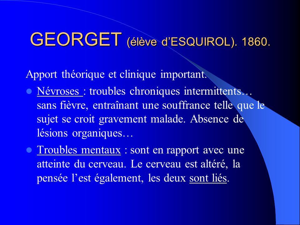 GEORGET (élève dESQUIROL).1860. Apport théorique et clinique important.