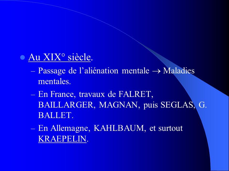 Au XIX° siècle. – Passage de laliénation mentale Maladies mentales. – En France, travaux de FALRET, BAILLARGER, MAGNAN, puis SEGLAS, G. BALLET. – En A