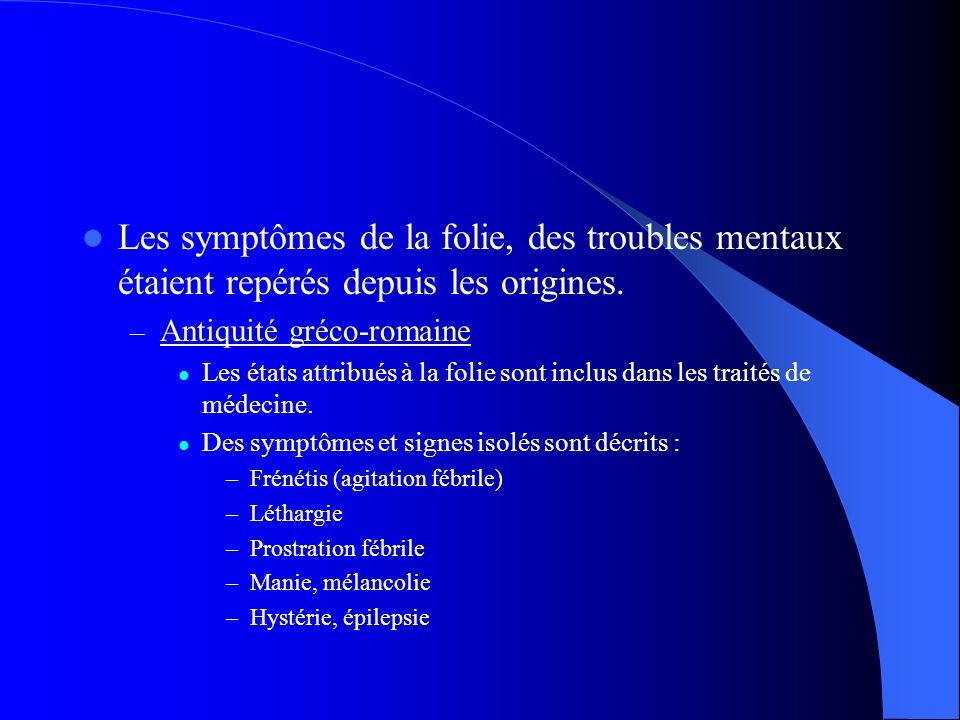 Les symptômes de la folie, des troubles mentaux étaient repérés depuis les origines. – Antiquité gréco-romaine Les états attribués à la folie sont inc
