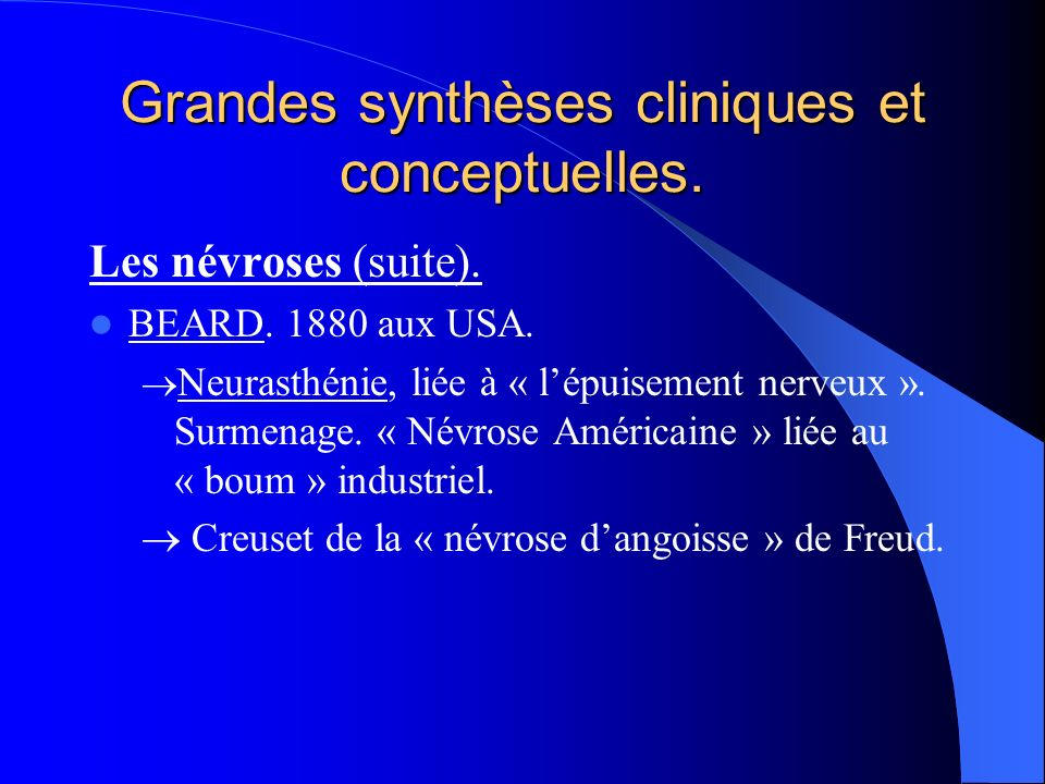 Grandes synthèses cliniques et conceptuelles. Les névroses (suite). BEARD. 1880 aux USA. Neurasthénie, liée à « lépuisement nerveux ». Surmenage. « Né
