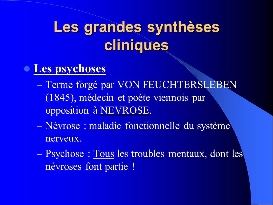 Les grandes synthèses cliniques Les psychoses – Terme forgé par VON FEUCHTERSLEBEN (1845), médecin et poète viennois par opposition à NEVROSE. – Névro