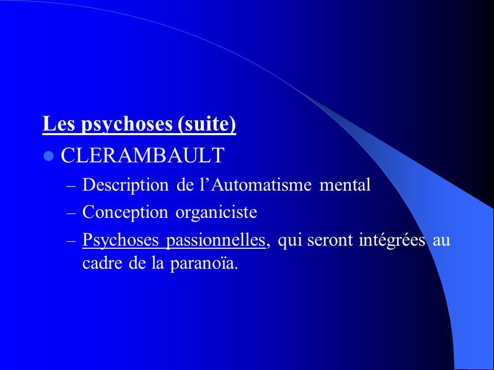 Les psychoses (suite) CLERAMBAULT – Description de lAutomatisme mental – Conception organiciste – Psychoses passionnelles, qui seront intégrées au cadre de la paranoïa.