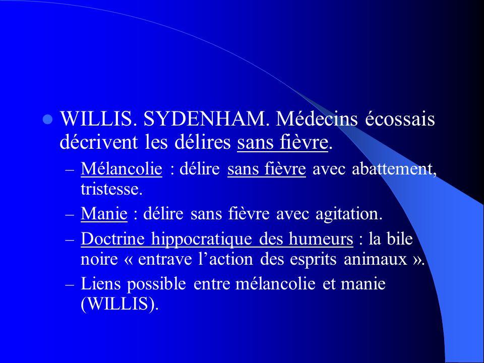 WILLIS. SYDENHAM. Médecins écossais décrivent les délires sans fièvre. – Mélancolie : délire sans fièvre avec abattement, tristesse. – Manie : délire