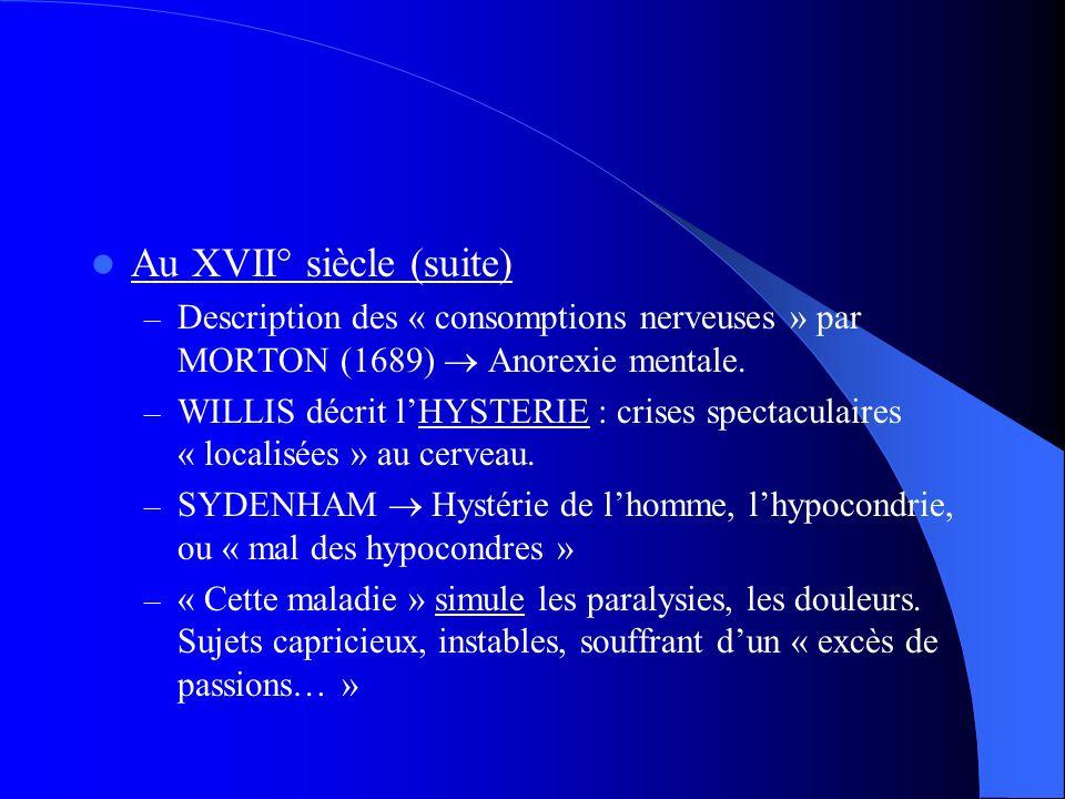 Au XVII° siècle (suite) – Description des « consomptions nerveuses » par MORTON (1689) Anorexie mentale. – WILLIS décrit lHYSTERIE : crises spectacula