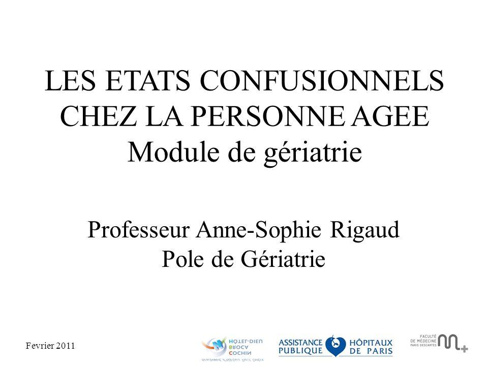 Fevrier 2011 LES ETATS CONFUSIONNELS CHEZ LA PERSONNE AGEE Module de gériatrie Professeur Anne-Sophie Rigaud Pole de Gériatrie