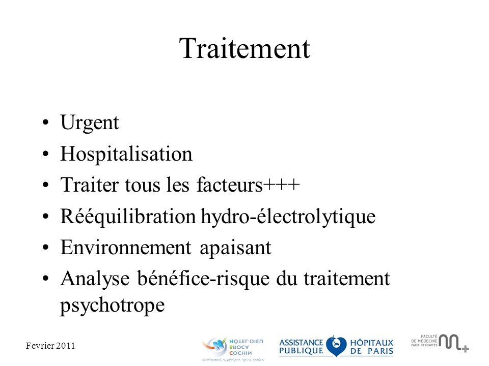 Fevrier 2011 Traitement Urgent Hospitalisation Traiter tous les facteurs+++ Rééquilibration hydro-électrolytique Environnement apaisant Analyse bénéfice-risque du traitement psychotrope