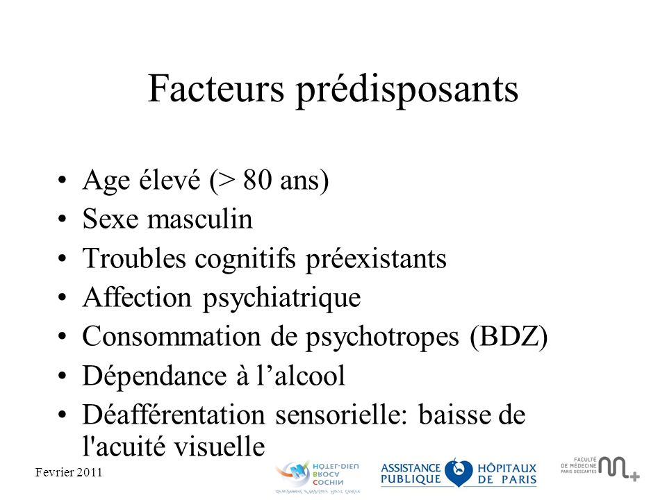 Fevrier 2011 Facteurs prédisposants Age élevé (> 80 ans) Sexe masculin Troubles cognitifs préexistants Affection psychiatrique Consommation de psychotropes (BDZ) Dépendance à lalcool Déafférentation sensorielle: baisse de l acuité visuelle