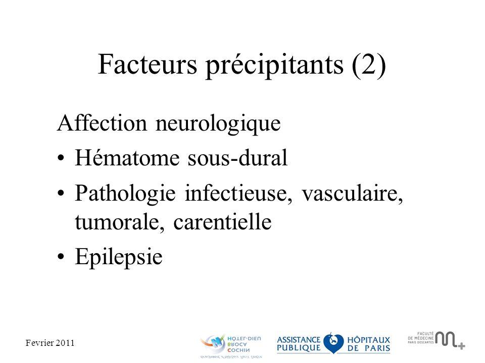 Fevrier 2011 Facteurs précipitants (2) Affection neurologique Hématome sous-dural Pathologie infectieuse, vasculaire, tumorale, carentielle Epilepsie