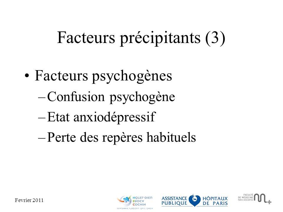 Fevrier 2011 Facteurs précipitants (3) Facteurs psychogènes –Confusion psychogène –Etat anxiodépressif –Perte des repères habituels