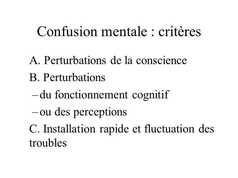Confusion mentale : critères A. Perturbations de la conscience B. Perturbations –du fonctionnement cognitif –ou des perceptions C. Installation rapide
