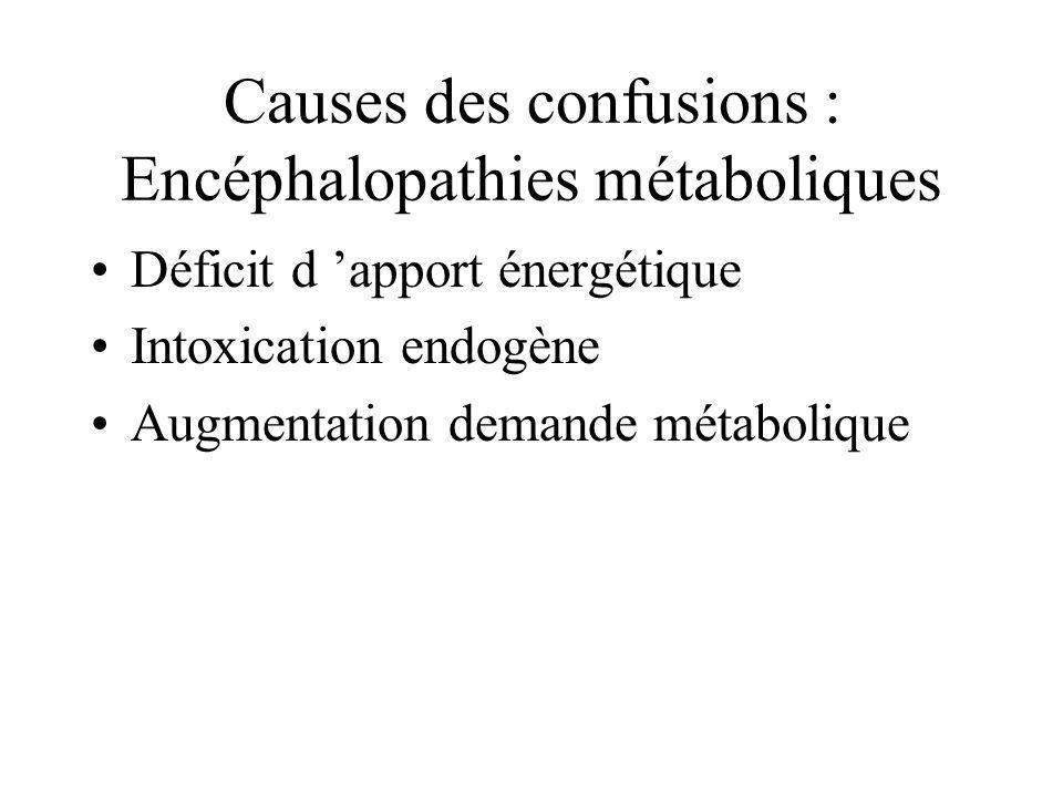 Causes des confusions : Encéphalopathies métaboliques Déficit d apport énergétique Intoxication endogène Augmentation demande métabolique