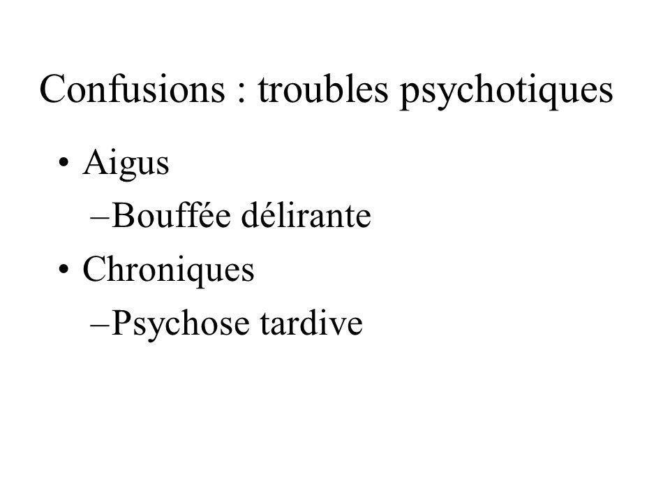 Confusions : troubles psychotiques Aigus –Bouffée délirante Chroniques –Psychose tardive