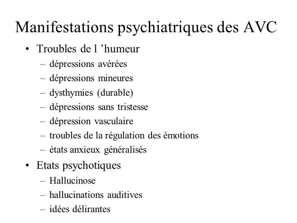 Manifestations psychiatriques des AVC Troubles de l humeur –dépressions avérées –dépressions mineures –dysthymies (durable) –dépressions sans tristess