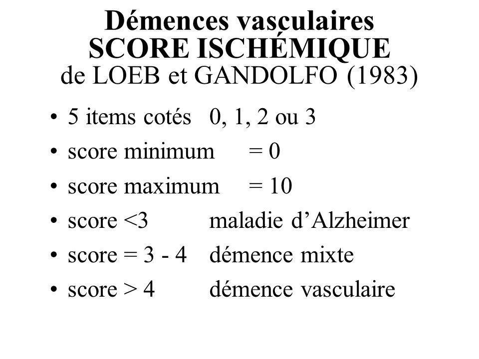 Démences vasculaires SCORE ISCHÉMIQUE de LOEB et GANDOLFO (1983) 5 items cotés 0, 1, 2 ou 3 score minimum = 0 score maximum = 10 score <3maladie dAlzh