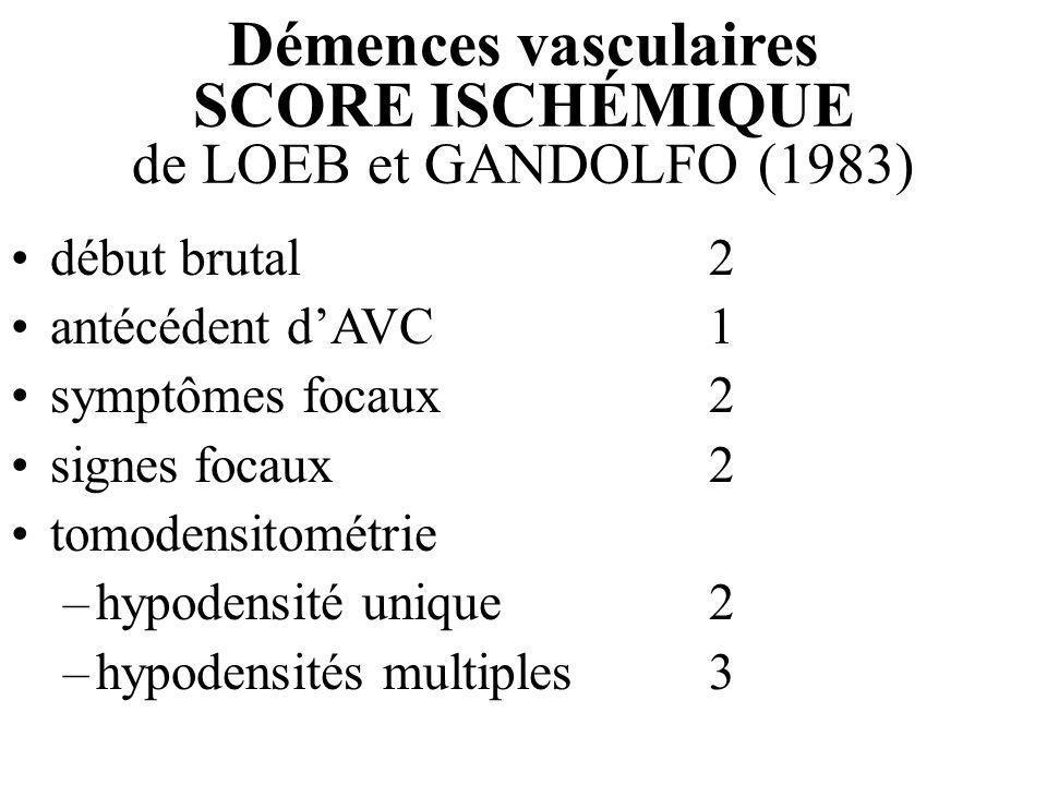 Démences vasculaires SCORE ISCHÉMIQUE de LOEB et GANDOLFO (1983) début brutal2 antécédent dAVC1 symptômes focaux2 signes focaux2 tomodensitométrie –hy