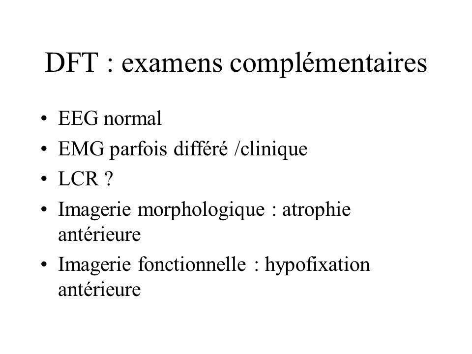 DFT : examens complémentaires EEG normal EMG parfois différé /clinique LCR ? Imagerie morphologique : atrophie antérieure Imagerie fonctionnelle : hyp