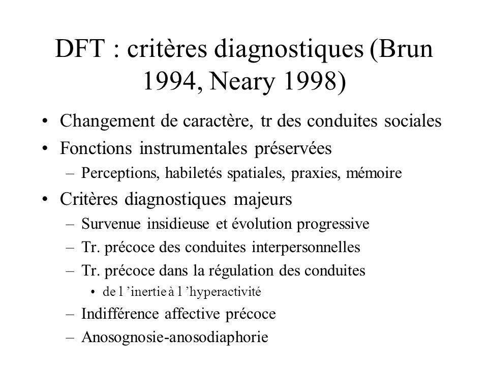 DFT : critères diagnostiques (Brun 1994, Neary 1998) Changement de caractère, tr des conduites sociales Fonctions instrumentales préservées –Perceptio