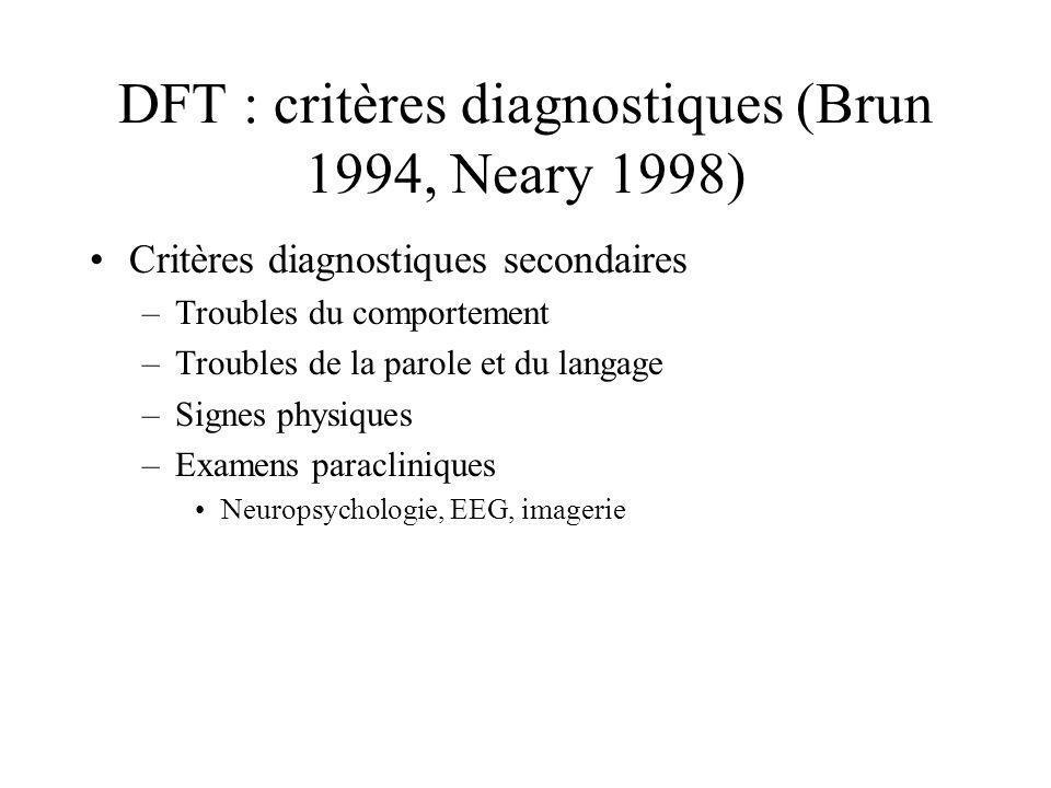 DFT : critères diagnostiques (Brun 1994, Neary 1998) Critères diagnostiques secondaires –Troubles du comportement –Troubles de la parole et du langage