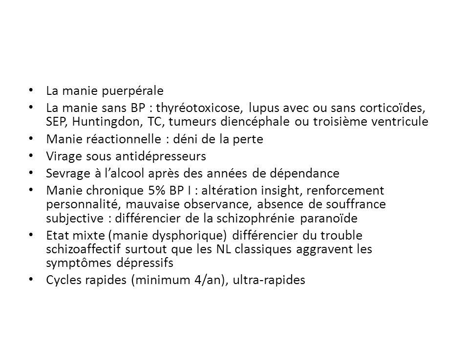 La manie puerpérale La manie sans BP : thyréotoxicose, lupus avec ou sans corticoïdes, SEP, Huntingdon, TC, tumeurs diencéphale ou troisième ventricul