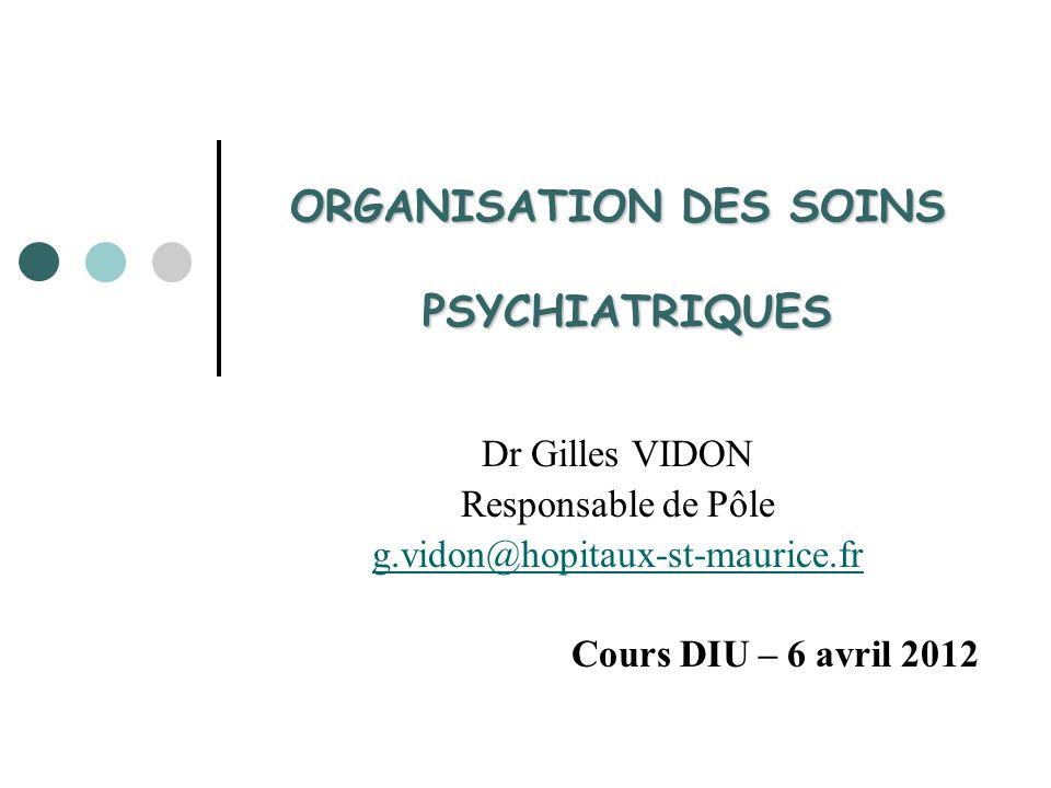 ORGANISATION DES SOINS PSYCHIATRIQUES Dr Gilles VIDON Responsable de Pôle g.vidon@hopitaux-st-maurice.fr Cours DIU – 6 avril 2012