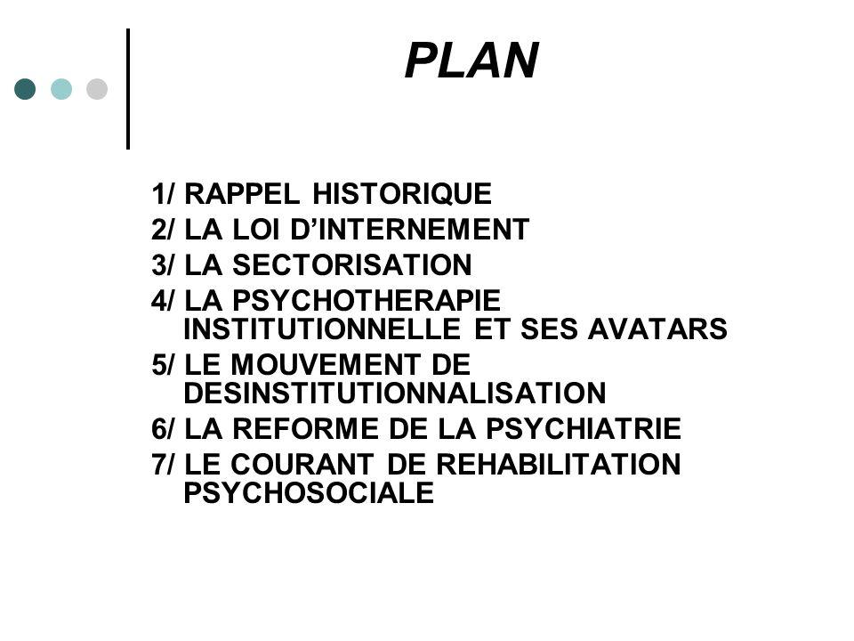 PLAN 1/ RAPPEL HISTORIQUE 2/ LA LOI DINTERNEMENT 3/ LA SECTORISATION 4/ LA PSYCHOTHERAPIE INSTITUTIONNELLE ET SES AVATARS 5/ LE MOUVEMENT DE DESINSTITUTIONNALISATION 6/ LA REFORME DE LA PSYCHIATRIE 7/ LE COURANT DE REHABILITATION PSYCHOSOCIALE
