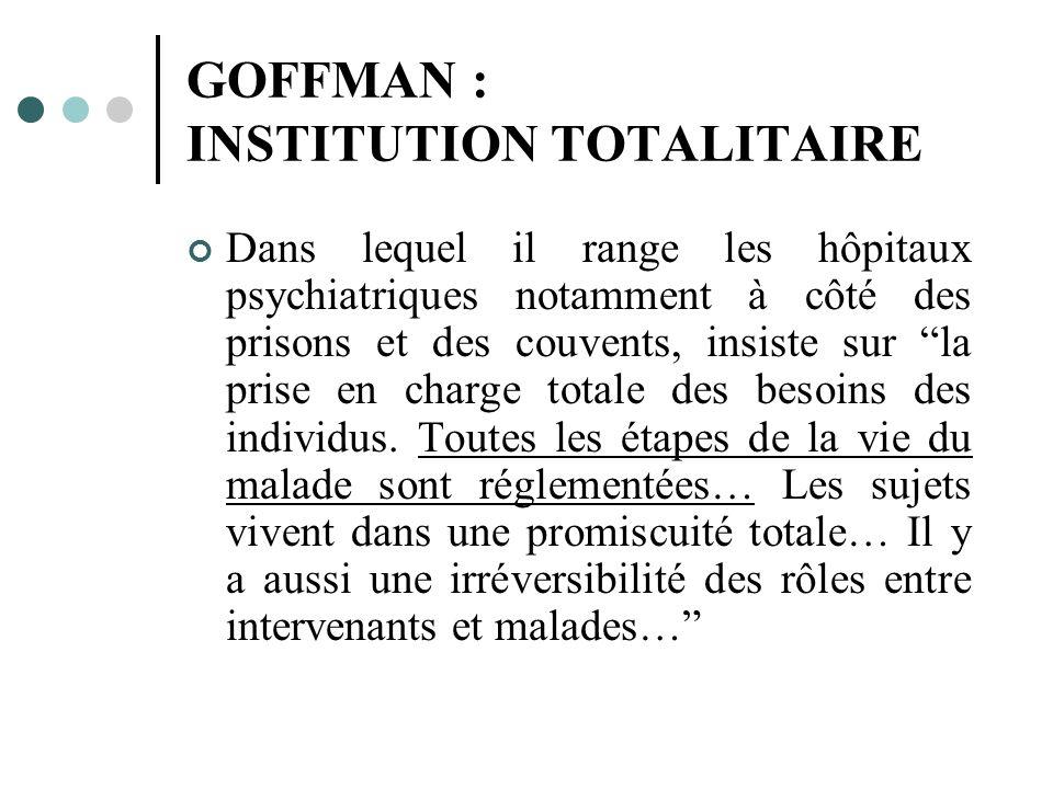 GOFFMAN : INSTITUTION TOTALITAIRE Dans lequel il range les hôpitaux psychiatriques notamment à côté des prisons et des couvents, insiste sur la prise en charge totale des besoins des individus.