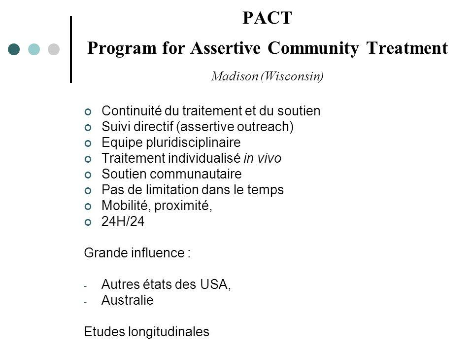 PACT Program for Assertive Community Treatment Madison (Wisconsin) Continuité du traitement et du soutien Suivi directif (assertive outreach) Equipe pluridisciplinaire Traitement individualisé in vivo Soutien communautaire Pas de limitation dans le temps Mobilité, proximité, 24H/24 Grande influence : - Autres états des USA, - Australie Etudes longitudinales