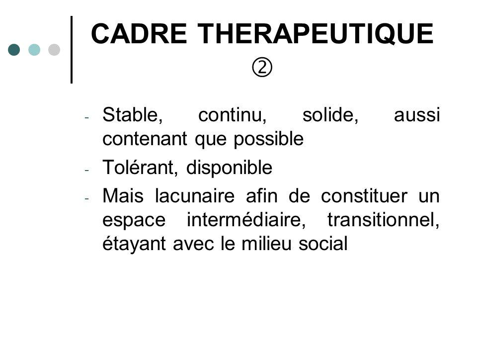 CADRE THERAPEUTIQUE - Stable, continu, solide, aussi contenant que possible - Tolérant, disponible - Mais lacunaire afin de constituer un espace intermédiaire, transitionnel, étayant avec le milieu social