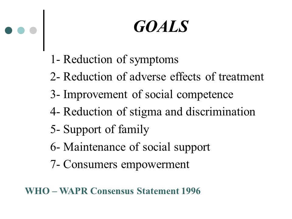 GOALS 1- Reduction of symptoms 2- Reduction of adverse effects of treatment 3- Improvement of social competence 4- Reduction of stigma and discriminat