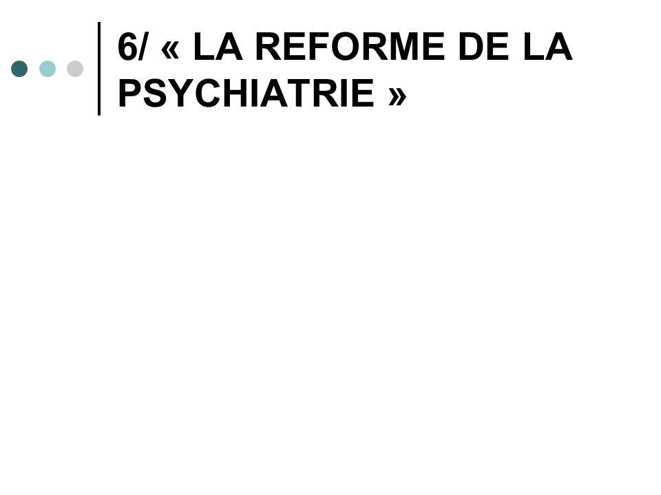 6/ « LA REFORME DE LA PSYCHIATRIE »