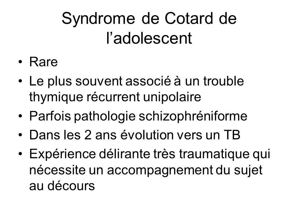 Syndrome de Cotard de ladolescent Rare Le plus souvent associé à un trouble thymique récurrent unipolaire Parfois pathologie schizophréniforme Dans le