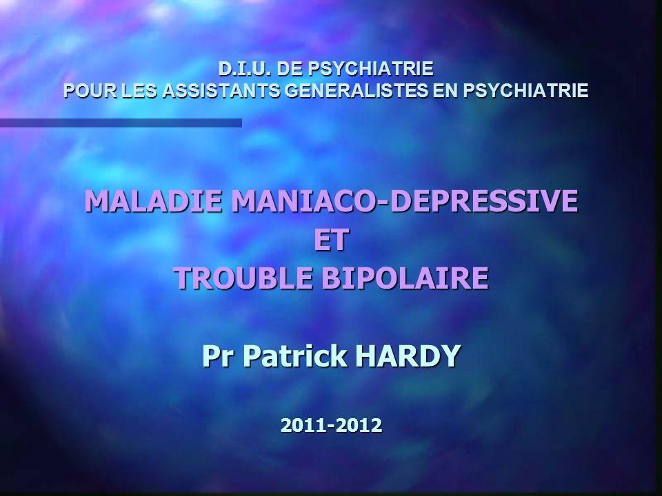 D.I.U. DE PSYCHIATRIE POUR LES ASSISTANTS GENERALISTES EN PSYCHIATRIE MALADIE MANIACO-DEPRESSIVE ET TROUBLE BIPOLAIRE Pr Patrick HARDY 2011-2012