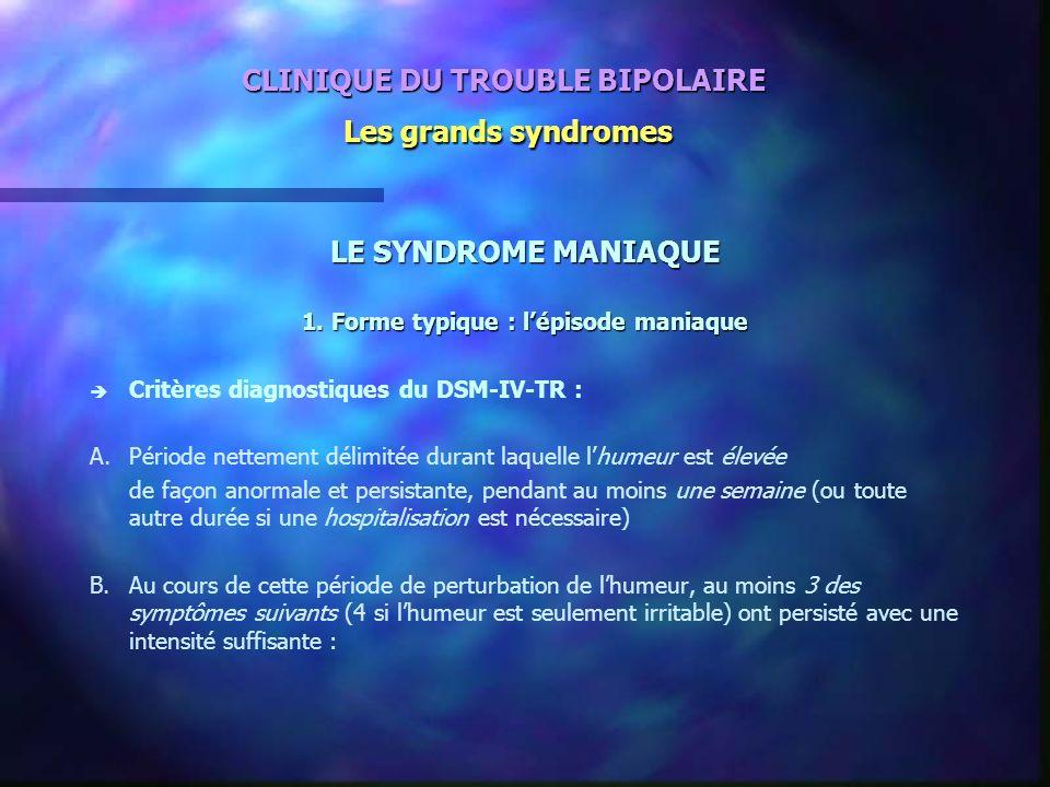 CLINIQUE DU TROUBLE BIPOLAIRE Les grands syndromes LE SYNDROME MANIAQUE 1. Forme typique : lépisode maniaque è è Critères diagnostiques du DSM-IV-TR :
