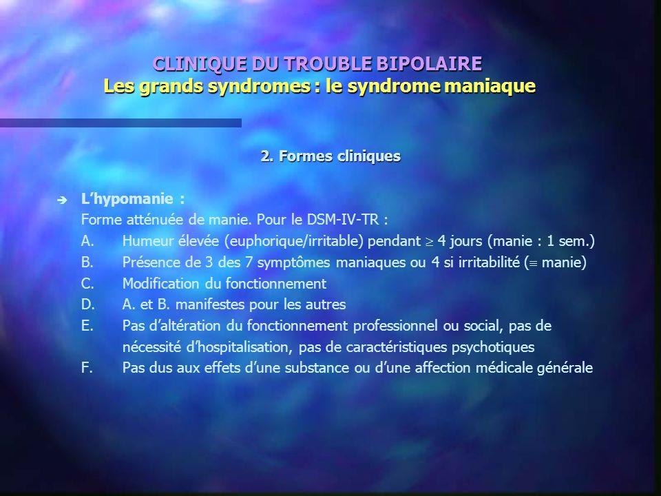 CLINIQUE DU TROUBLE BIPOLAIRE Les grands syndromes : le syndrome maniaque 2. Formes cliniques è è Lhypomanie : Forme atténuée de manie. Pour le DSM-IV