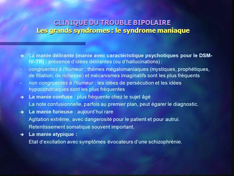 CLINIQUE DU TROUBLE BIPOLAIRE Les grands syndromes : le syndrome maniaque è è La manie délirante (manie avec caractéristique psychotiques pour le DSM-
