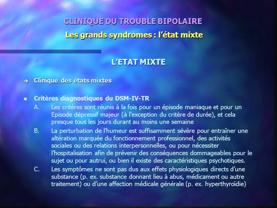 CLINIQUE DU TROUBLE BIPOLAIRE Les grands syndromes : létat mixte LETAT MIXTE è Clinique des états mixtes n n Critères diagnostiques du DSM-IV-TR A.Les